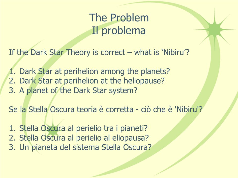 The Problem Il problema If the Dark Star Theory is correct – what is Nibiru? 1.Dark Star at perihelion among the planets? 2.Dark Star at perihelion at