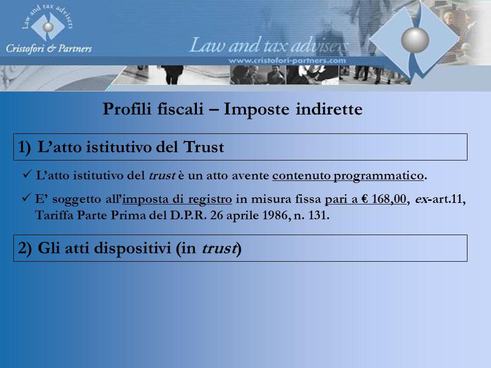 Profili fiscali – Imposte indirette 1)Latto istitutivo del Trust 2)Gli atti dispositivi (in trust) Latto istitutivo del trust è un atto avente contenu