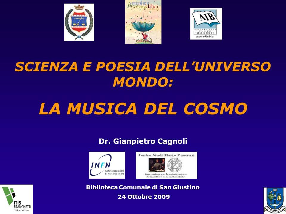 SCIENZA E POESIA DELLUNIVERSO MONDO: LA MUSICA DEL COSMO Dr. Gianpietro Cagnoli Biblioteca Comunale di San Giustino 24 Ottobre 2009
