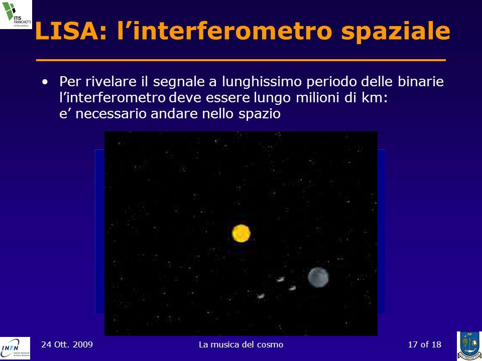 24 Ott. 2009La musica del cosmo17 of 18 LISA: linterferometro spaziale Per rivelare il segnale a lunghissimo periodo delle binarie linterferometro dev