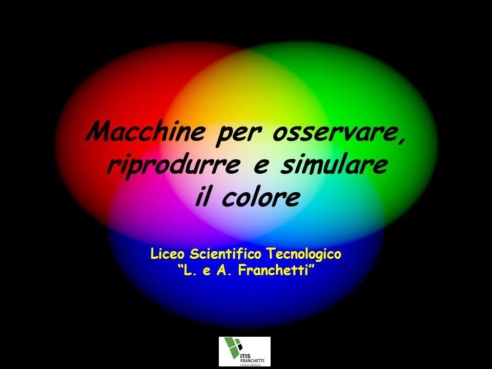 Macchine per osservare, riprodurre e simulare il colore Liceo Scientifico Tecnologico L. e A. Franchetti