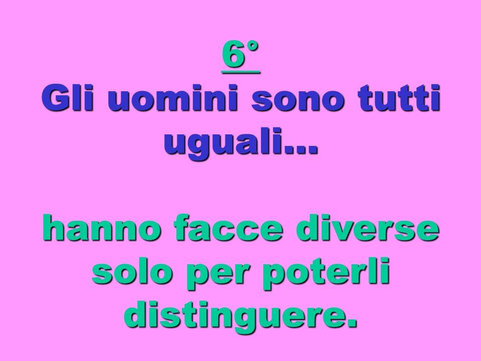 6° Gli uomini sono tutti uguali… hanno facce diverse solo per poterli distinguere.