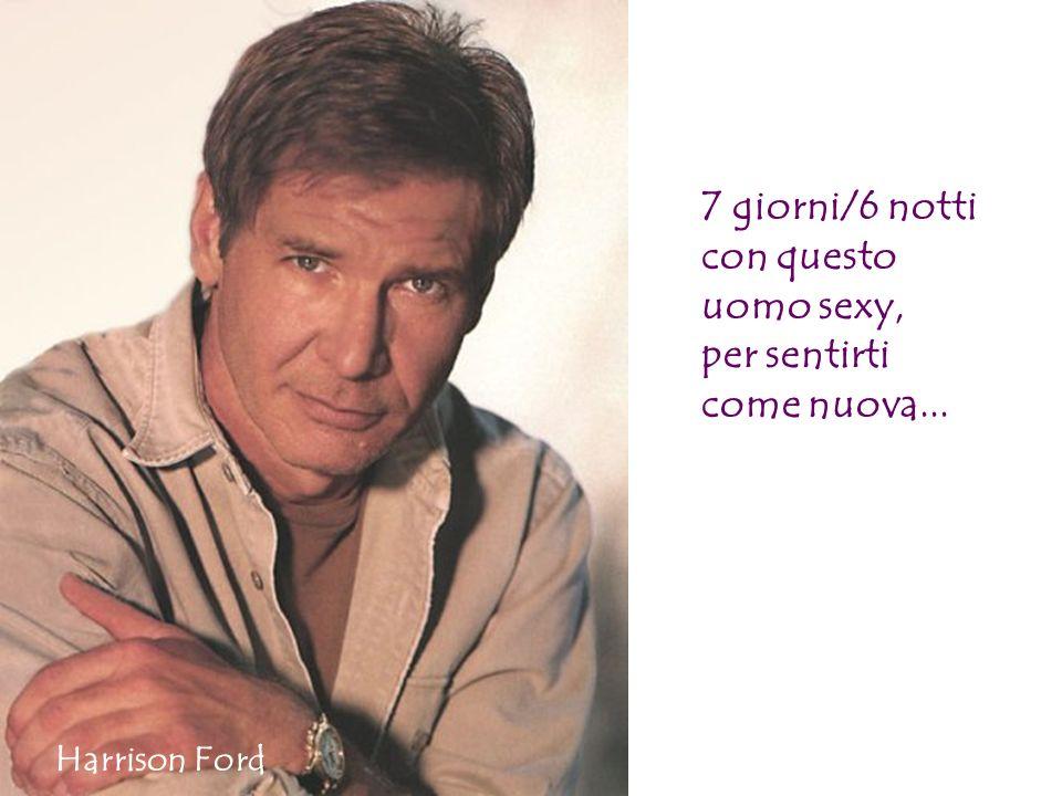 7 giorni/6 notti con questo uomo sexy, per sentirti come nuova... Harrison Ford