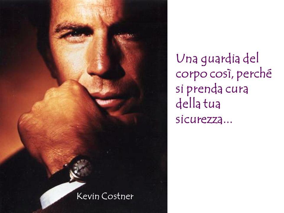 Una guardia del corpo così, perché si prenda cura della tua sicurezza... Kevin Costner