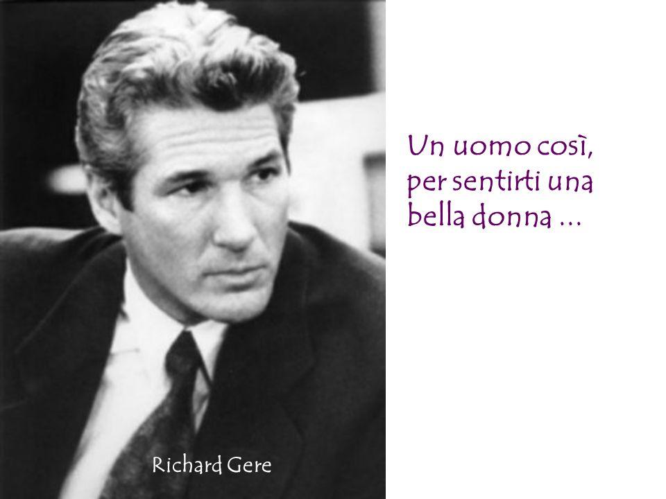 Un uomo così, per sentirti una bella donna... Richard Gere