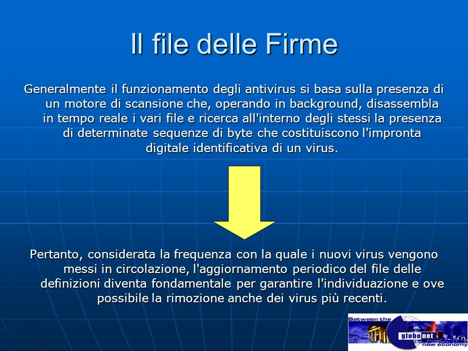 Il file delle Firme Generalmente il funzionamento degli antivirus si basa sulla presenza di un motore di scansione che, operando in background, disassembla in tempo reale i vari file e ricerca all interno degli stessi la presenza di determinate sequenze di byte che costituiscono l impronta digitale identificativa di un virus.
