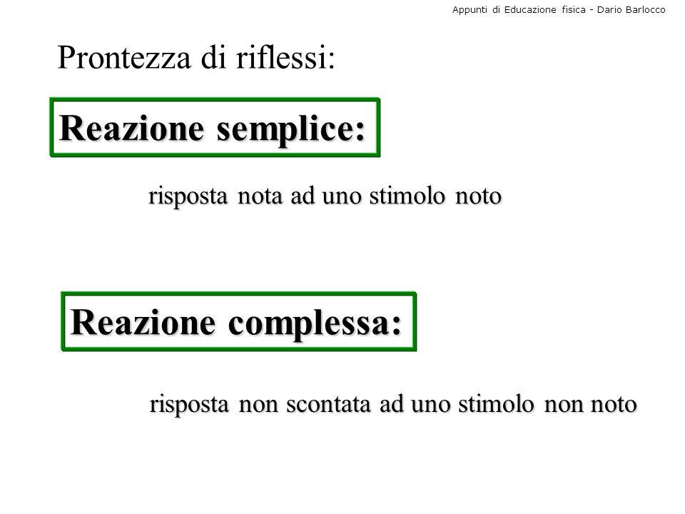 Appunti di Educazione fisica - Dario Barlocco Prontezza di riflessi: Reazione semplice: Reazione complessa: risposta nota ad uno stimolo noto risposta