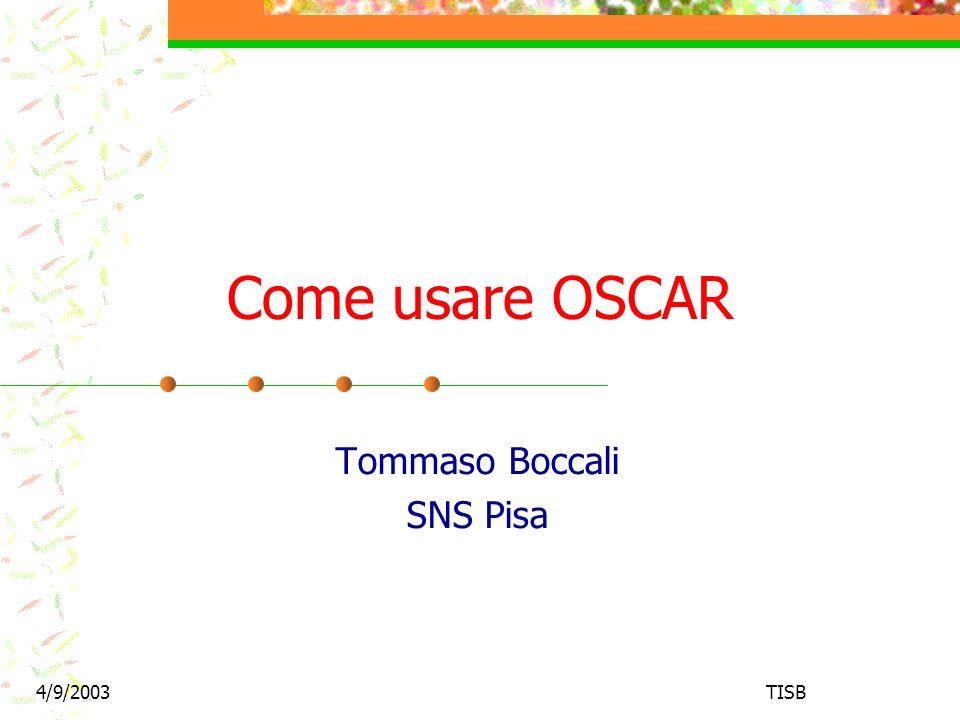 4/9/2003TISB2 Outline Cosa spiego: Dove trovare OSCAR Come lanciarlo su ntuple CMKIN / particle gun Come scegliere la fisica Come scegliere la geometria Cosa non spiego: Validazione Confronto di fisica fra Cmsim e OSCAR