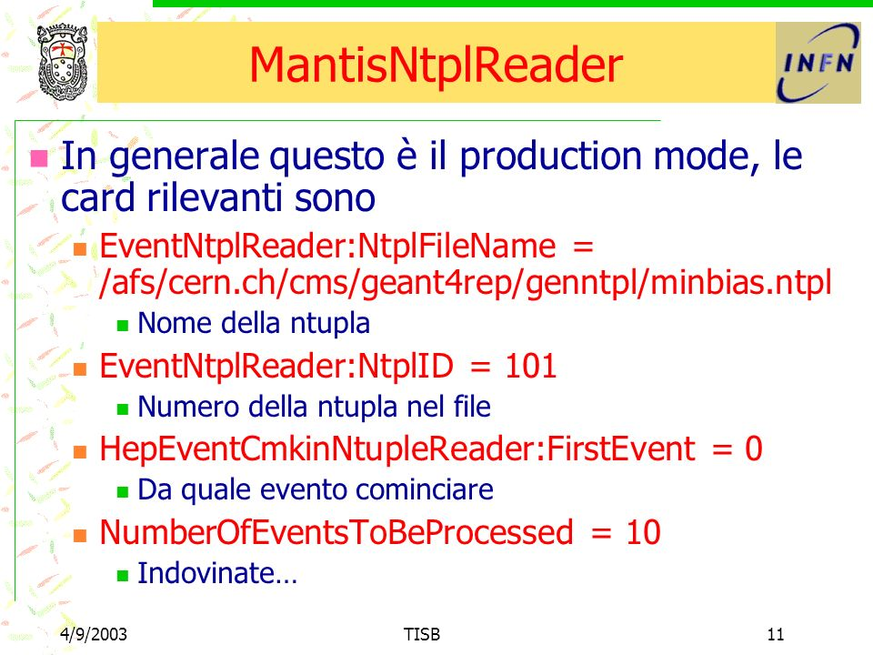 4/9/2003TISB11 MantisNtplReader In generale questo è il production mode, le card rilevanti sono EventNtplReader:NtplFileName = /afs/cern.ch/cms/geant4
