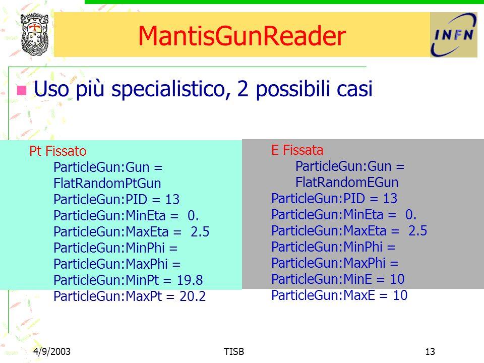 4/9/2003TISB13 MantisGunReader Uso più specialistico, 2 possibili casi Pt Fissato ParticleGun:Gun = FlatRandomPtGun ParticleGun:PID = 13 ParticleGun:MinEta = 0.