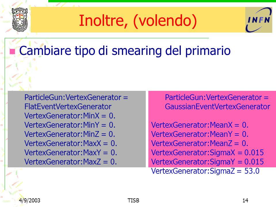 4/9/2003TISB14 Inoltre, (volendo) Cambiare tipo di smearing del primario ParticleGun:VertexGenerator = FlatEventVertexGenerator VertexGenerator:MinX = 0.