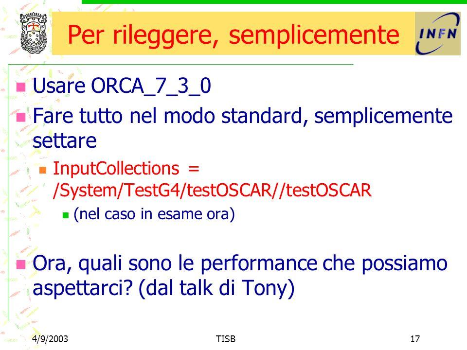 4/9/2003TISB17 Per rileggere, semplicemente Usare ORCA_7_3_0 Fare tutto nel modo standard, semplicemente settare InputCollections = /System/TestG4/testOSCAR//testOSCAR (nel caso in esame ora) Ora, quali sono le performance che possiamo aspettarci.