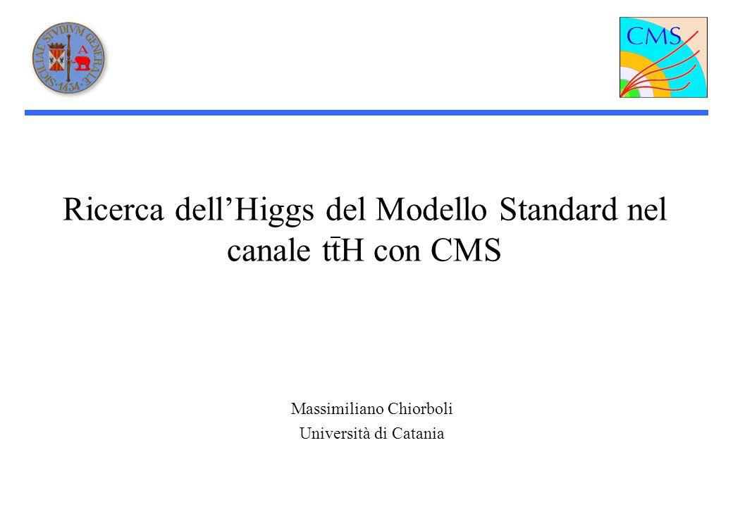 Ricerca dellHiggs del Modello Standard nel canale ttH con CMS Massimiliano Chiorboli Università di Catania