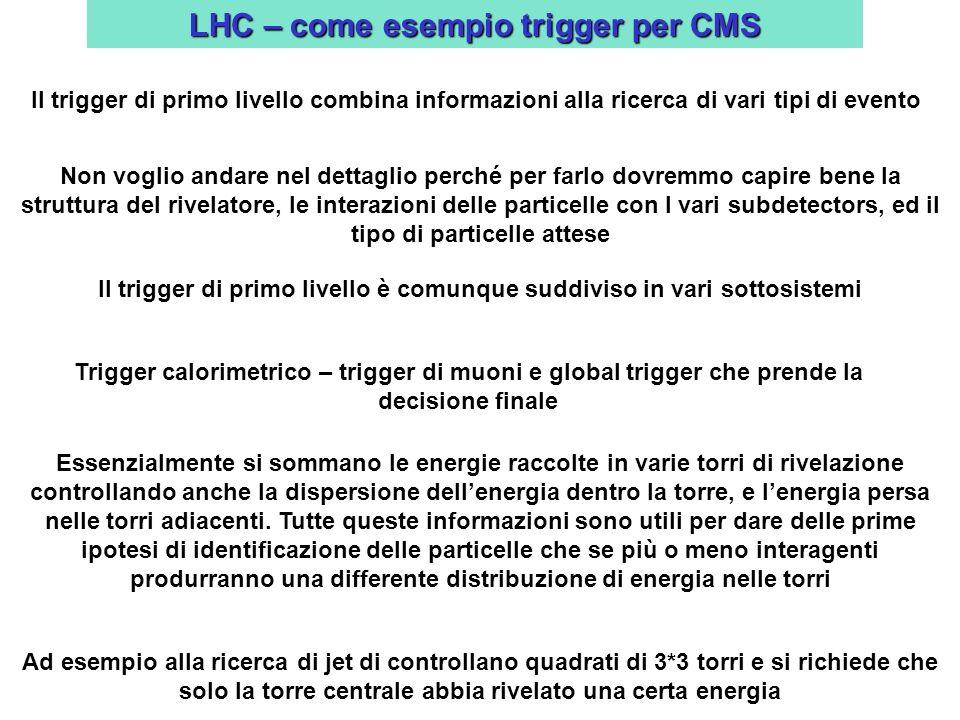 LHC – come esempio trigger per CMS Il trigger di primo livello combina informazioni alla ricerca di vari tipi di evento Non voglio andare nel dettaglio perché per farlo dovremmo capire bene la struttura del rivelatore, le interazioni delle particelle con I vari subdetectors, ed il tipo di particelle attese Il trigger di primo livello è comunque suddiviso in vari sottosistemi Trigger calorimetrico – trigger di muoni e global trigger che prende la decisione finale Essenzialmente si sommano le energie raccolte in varie torri di rivelazione controllando anche la dispersione dellenergia dentro la torre, e lenergia persa nelle torri adiacenti.