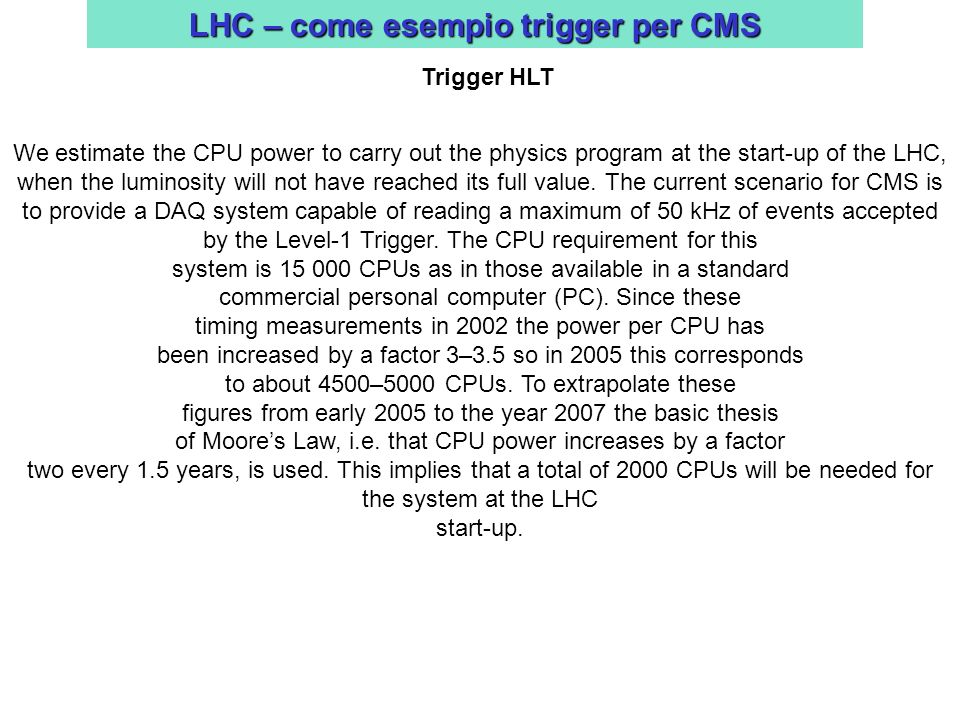 LHC – come esempio trigger per CMS Trigger HLT We estimate the CPU power to carry out the physics program at the start-up of the LHC, when the luminos