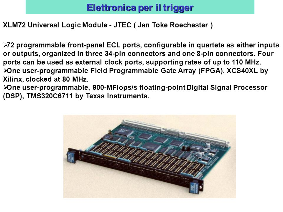 Elettronica per il trigger XLM72 Universal Logic Module - JTEC ( Jan Toke Roechester ) 72 programmable front-panel ECL ports, configurable in quartets as either inputs or outputs, organized in three 34-pin connectors and one 8-pin connectors.