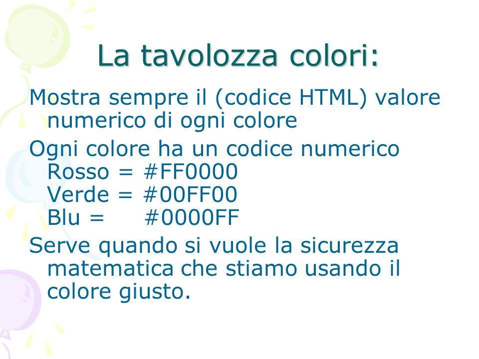 La tavolozza colori: Mostra sempre il (codice HTML) valore numerico di ogni colore Ogni colore ha un codice numerico Rosso = #FF0000 Verde = #00FF00 B