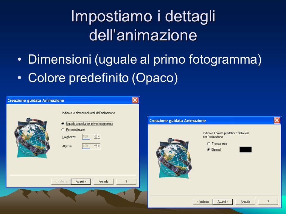 Impostiamo i dettagli dellanimazione Dimensioni (uguale al primo fotogramma) Colore predefinito (Opaco)