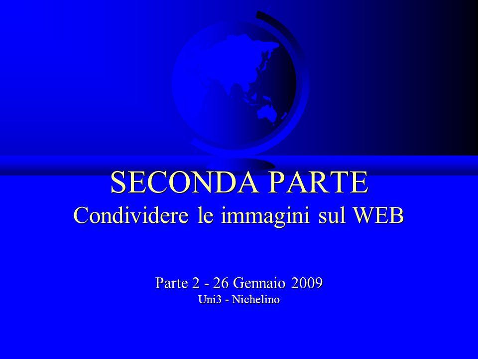 SECONDA PARTE Condividere le immagini sul WEB Parte 2 - 26 Gennaio 2009 Uni3 - Nichelino Parte 2 - 26 Gennaio 2009 Uni3 - Nichelino