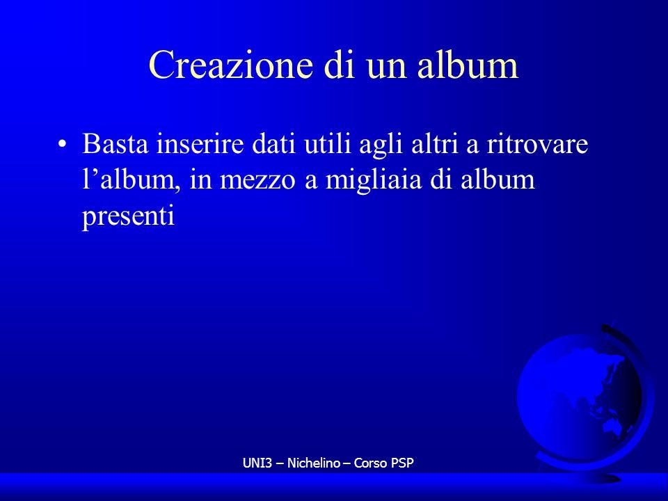 UNI3 – Nichelino – Corso PSP Creazione di un album Basta inserire dati utili agli altri a ritrovare lalbum, in mezzo a migliaia di album presenti