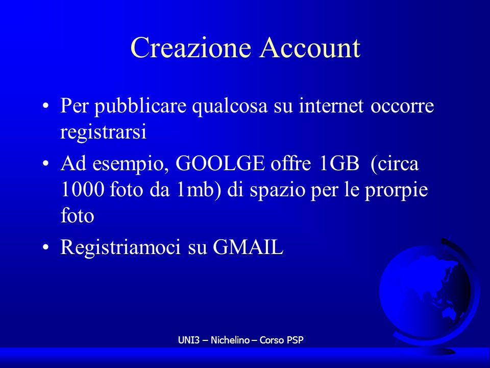 UNI3 – Nichelino – Corso PSP Creazione Account Per pubblicare qualcosa su internet occorre registrarsi Ad esempio, GOOLGE offre 1GB (circa 1000 foto da 1mb) di spazio per le prorpie foto Registriamoci su GMAIL