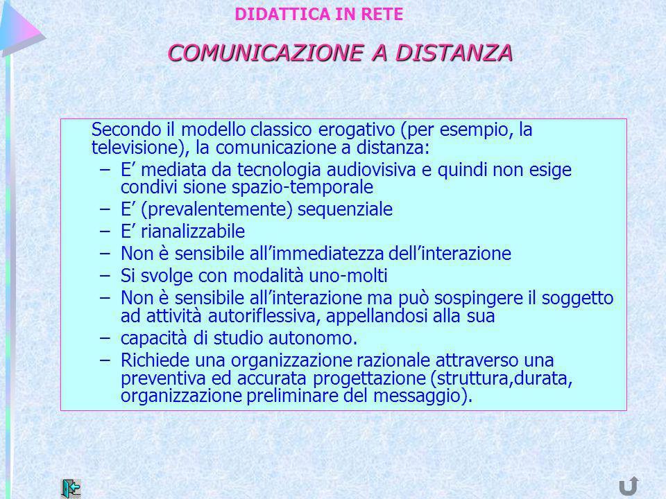 COMUNICAZIONE A DISTANZA Secondo il modello classico erogativo (per esempio, la televisione), la comunicazione a distanza: –E mediata da tecnologia au
