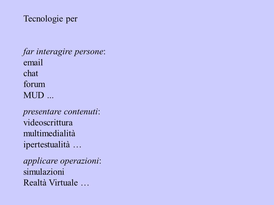 Tecnologie per far interagire persone: email chat forum MUD... presentare contenuti: videoscrittura multimedialità ipertestualità … applicare operazio