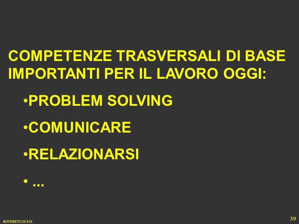 ROVERETO 20.9.01 39 COMPETENZE TRASVERSALI DI BASE IMPORTANTI PER IL LAVORO OGGI: PROBLEM SOLVING COMUNICARE RELAZIONARSI...