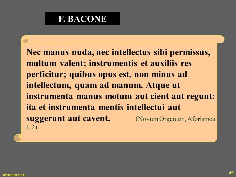 ROVERETO 20.9.01 49 Nec manus nuda, nec intellectus sibi permissus, multum valent; instrumentis et auxiliis res perficitur; quibus opus est, non minus ad intellectum, quam ad manum.