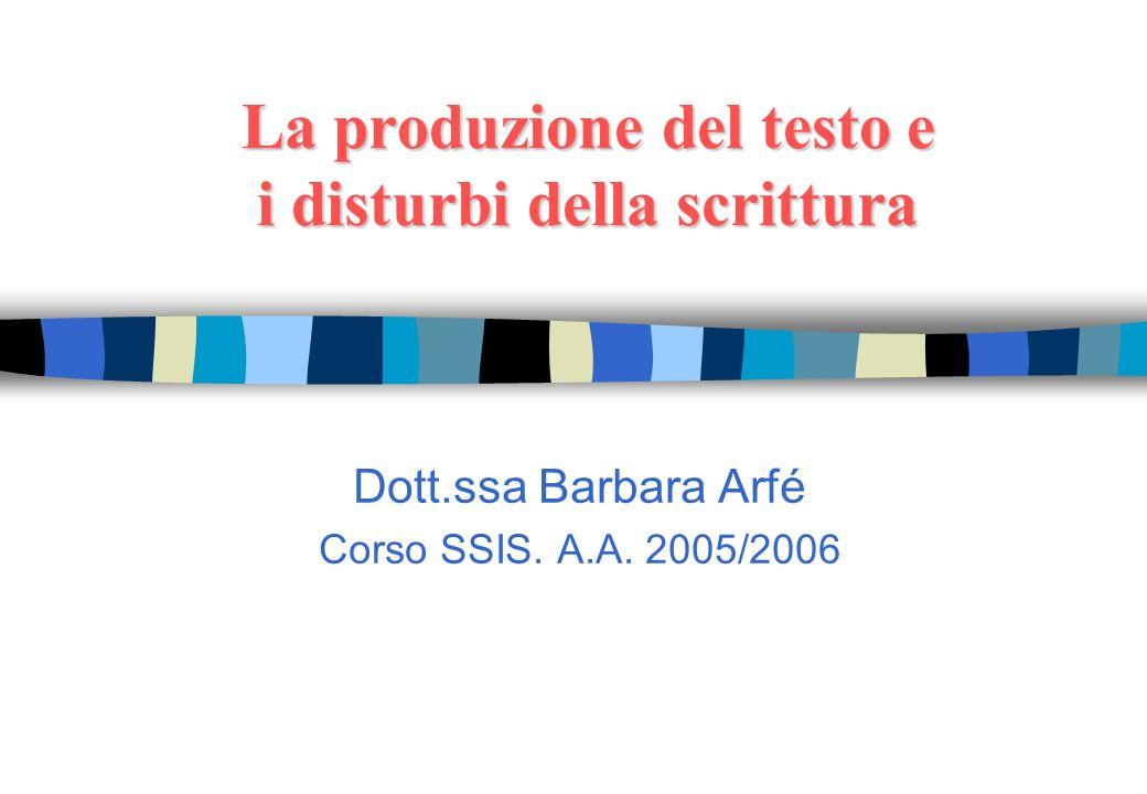 La produzione del testo e i disturbi della scrittura Dott.ssa Barbara Arfé Corso SSIS. A.A. 2005/2006