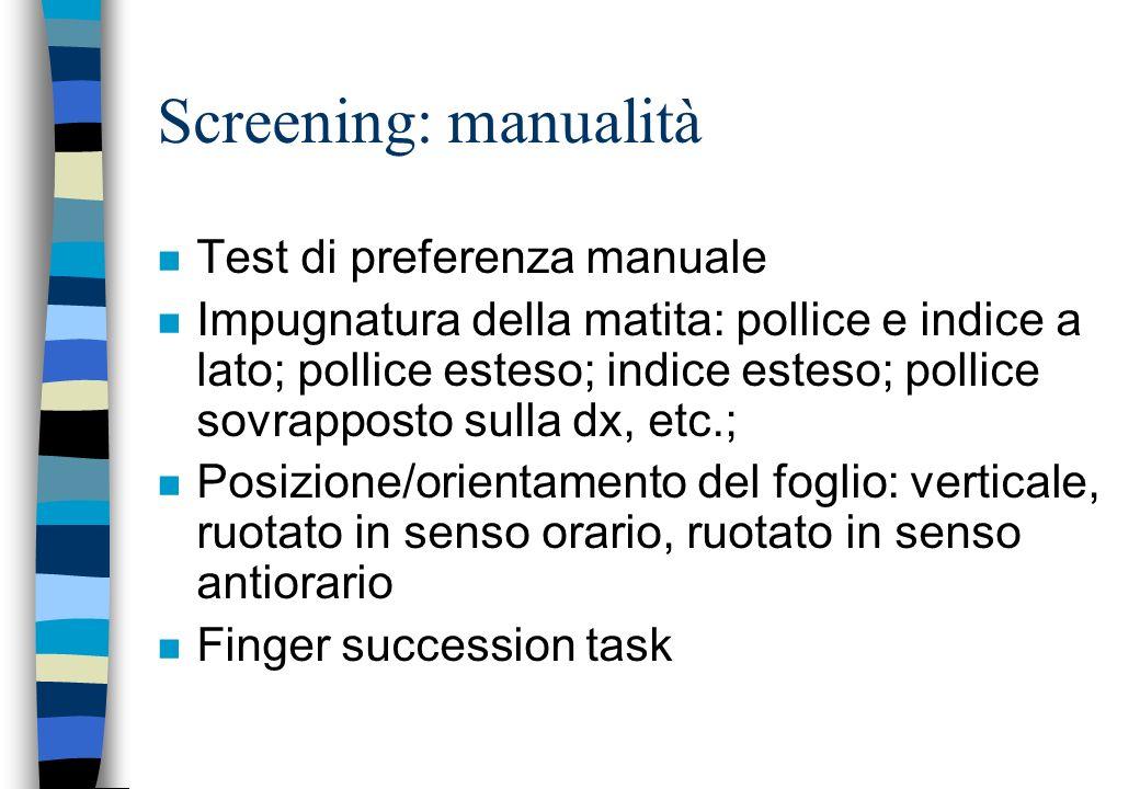 Screening: manualità n Test di preferenza manuale n Impugnatura della matita: pollice e indice a lato; pollice esteso; indice esteso; pollice sovrappo