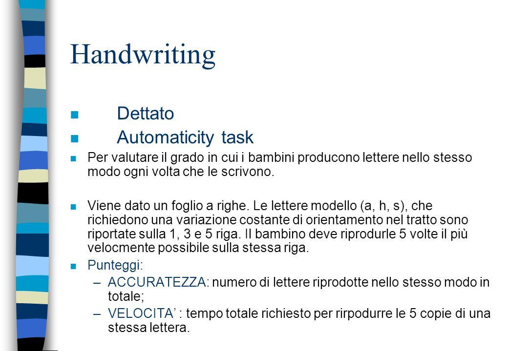 Handwriting n Dettato n Automaticity task n Per valutare il grado in cui i bambini producono lettere nello stesso modo ogni volta che le scrivono. n V