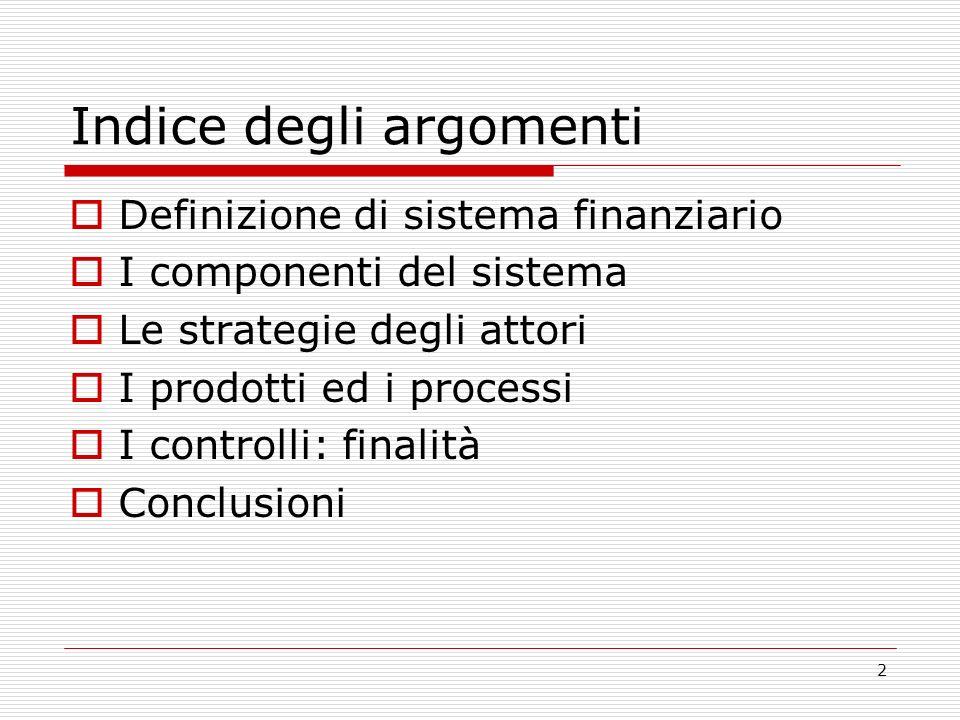 2 Indice degli argomenti Definizione di sistema finanziario I componenti del sistema Le strategie degli attori I prodotti ed i processi I controlli: finalità Conclusioni