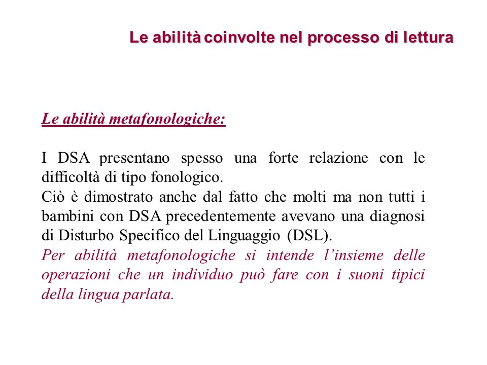 Le abilità coinvolte nel processo di lettura Le abilità metafonologiche: I DSA presentano spesso una forte relazione con le difficoltà di tipo fonolog