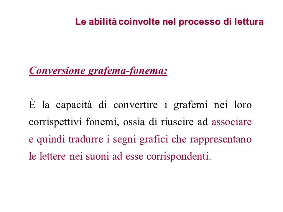 Le abilità coinvolte nel processo di lettura Conversione grafema-fonema: È la capacità di convertire i grafemi nei loro corrispettivi fonemi, ossia di