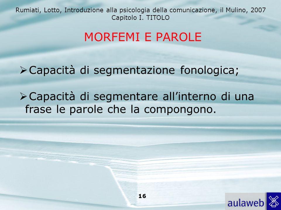Rumiati, Lotto, Introduzione alla psicologia della comunicazione, il Mulino, 2007 Capitolo I. TITOLO 16 Capacità di segmentazione fonologica; Capacità