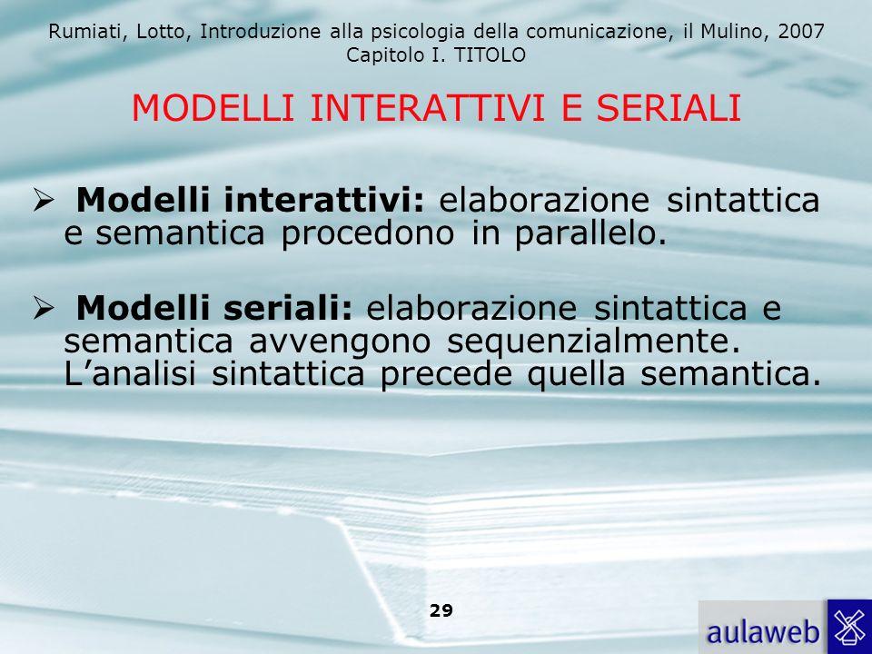 Rumiati, Lotto, Introduzione alla psicologia della comunicazione, il Mulino, 2007 Capitolo I. TITOLO 29 MODELLI INTERATTIVI E SERIALI Modelli interatt