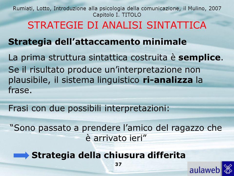 Rumiati, Lotto, Introduzione alla psicologia della comunicazione, il Mulino, 2007 Capitolo I. TITOLO 37 STRATEGIE DI ANALISI SINTATTICA La prima strut