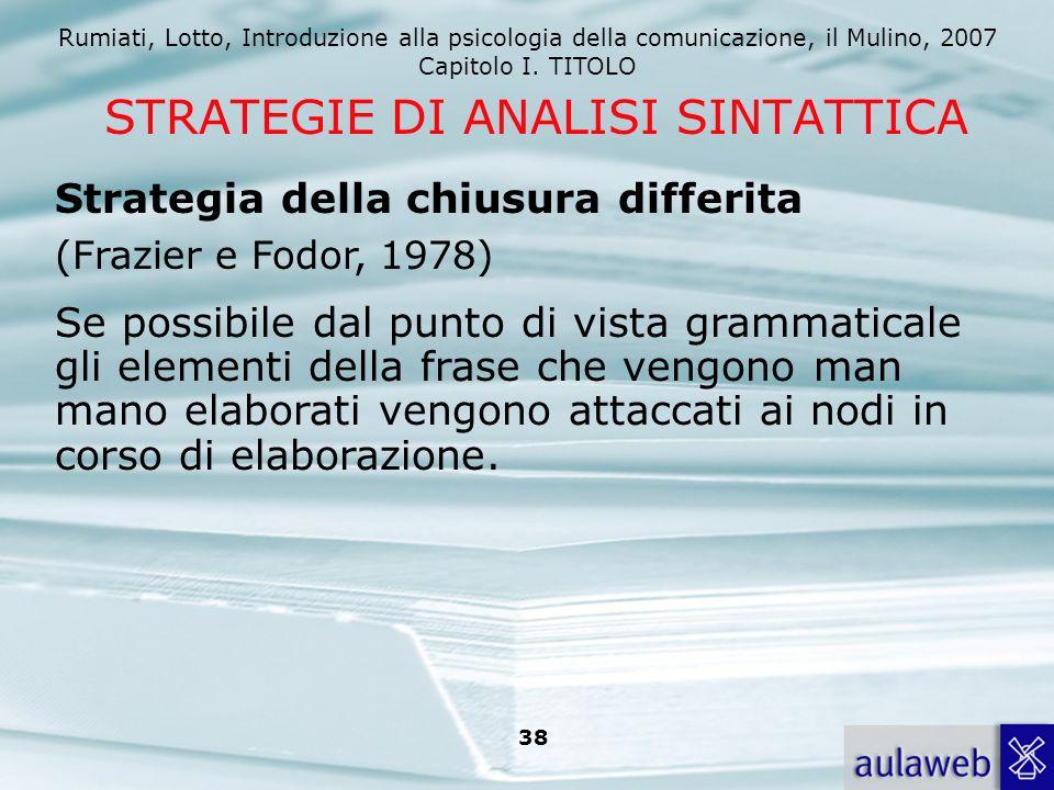 Rumiati, Lotto, Introduzione alla psicologia della comunicazione, il Mulino, 2007 Capitolo I. TITOLO 38 STRATEGIE DI ANALISI SINTATTICA Se possibile d