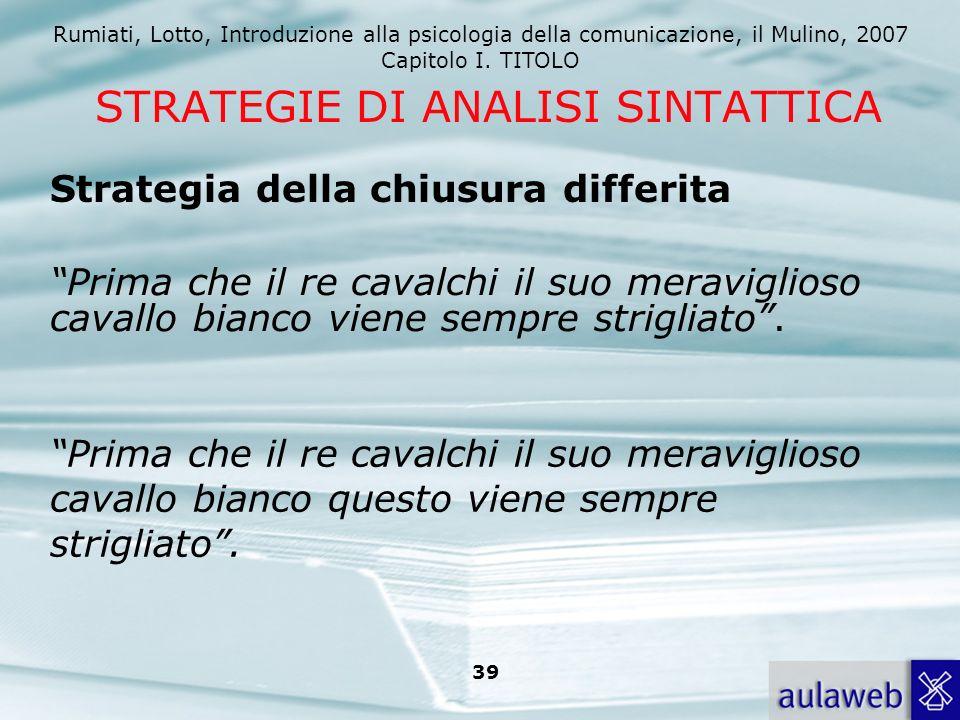 Rumiati, Lotto, Introduzione alla psicologia della comunicazione, il Mulino, 2007 Capitolo I. TITOLO 39 STRATEGIE DI ANALISI SINTATTICA Prima che il r