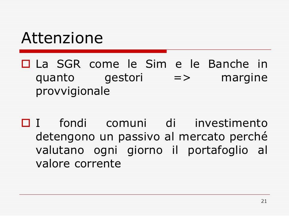 21 Attenzione La SGR come le Sim e le Banche in quanto gestori => margine provvigionale I fondi comuni di investimento detengono un passivo al mercato perché valutano ogni giorno il portafoglio al valore corrente