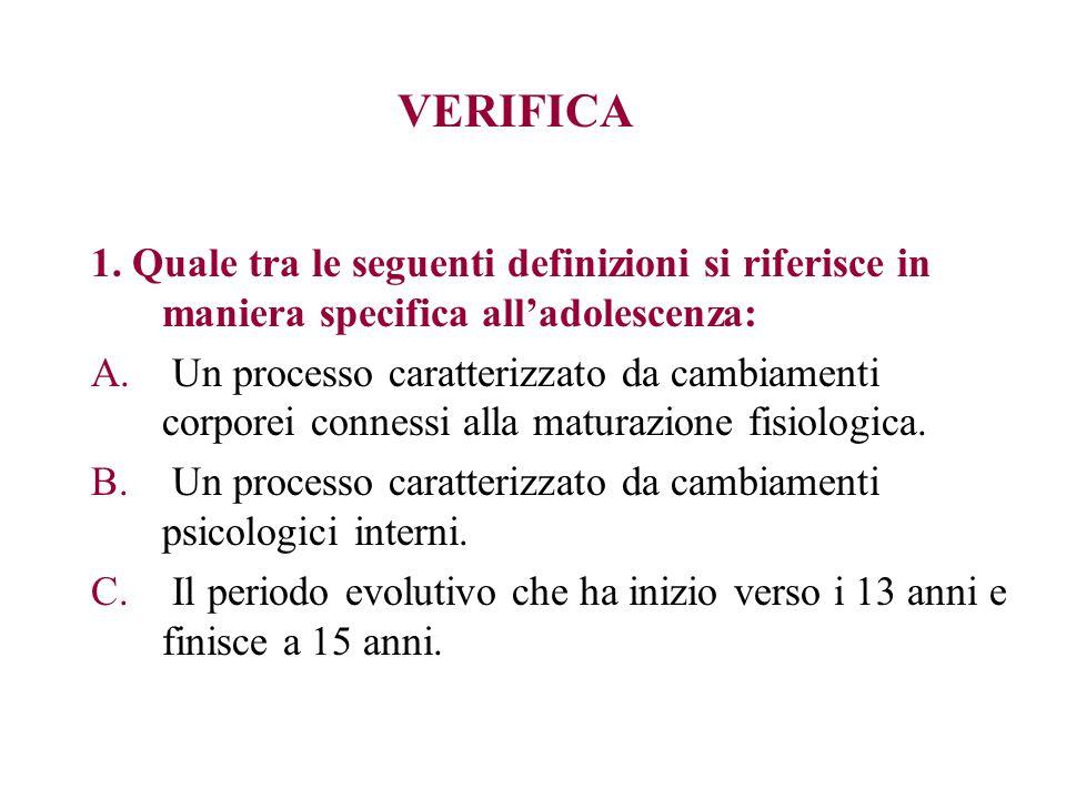 VERIFICA 1. Quale tra le seguenti definizioni si riferisce in maniera specifica alladolescenza: A. Un processo caratterizzato da cambiamenti corporei