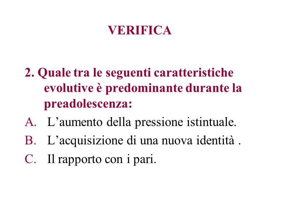 VERIFICA 2. Quale tra le seguenti caratteristiche evolutive è predominante durante la preadolescenza: A. Laumento della pressione istintuale. B. Lacqu