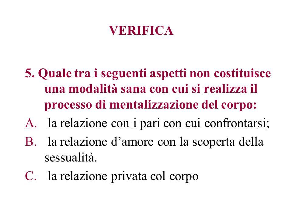 VERIFICA 5. Quale tra i seguenti aspetti non costituisce una modalità sana con cui si realizza il processo di mentalizzazione del corpo: A. la relazio
