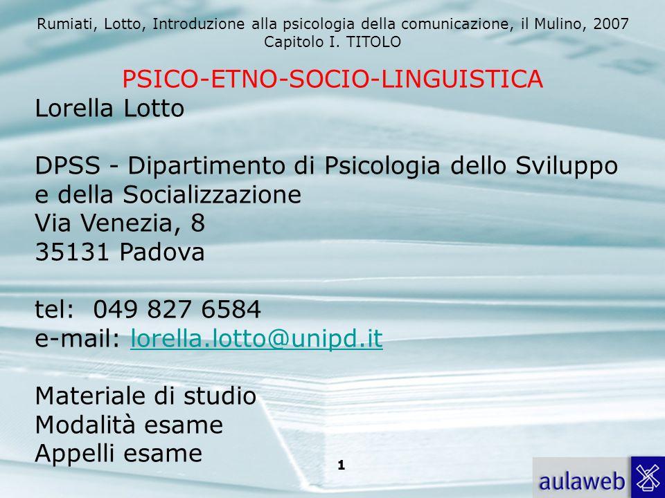 Rumiati, Lotto, Introduzione alla psicologia della comunicazione, il Mulino, 2007 Capitolo I. TITOLO 1 PSICO-ETNO-SOCIO-LINGUISTICA Lorella Lotto DPSS
