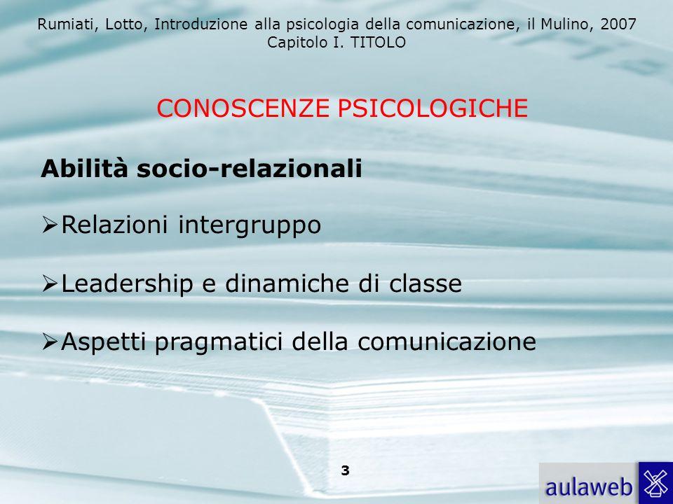 Rumiati, Lotto, Introduzione alla psicologia della comunicazione, il Mulino, 2007 Capitolo I. TITOLO 3 CONOSCENZE PSICOLOGICHE Abilità socio-relaziona