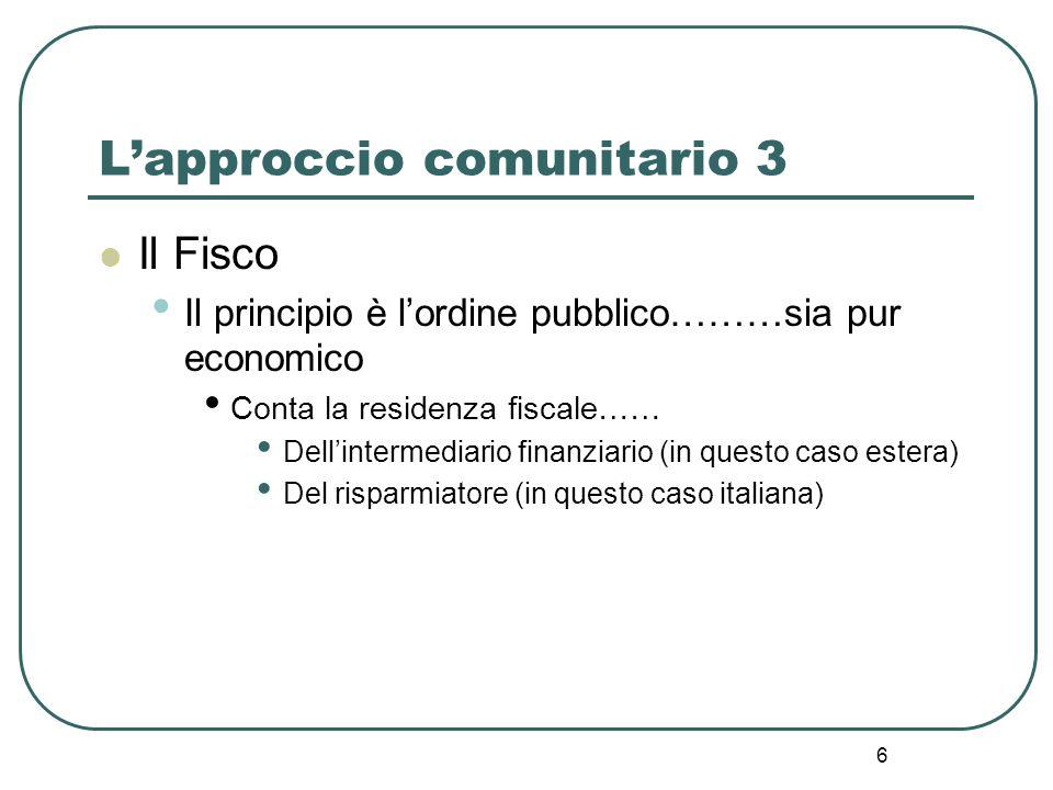 6 Lapproccio comunitario 3 Il Fisco Il principio è lordine pubblico………sia pur economico Conta la residenza fiscale…… Dellintermediario finanziario (in