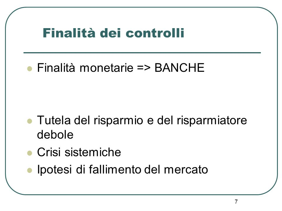 7 Finalità dei controlli Finalità monetarie => BANCHE Tutela del risparmio e del risparmiatore debole Crisi sistemiche Ipotesi di fallimento del merca