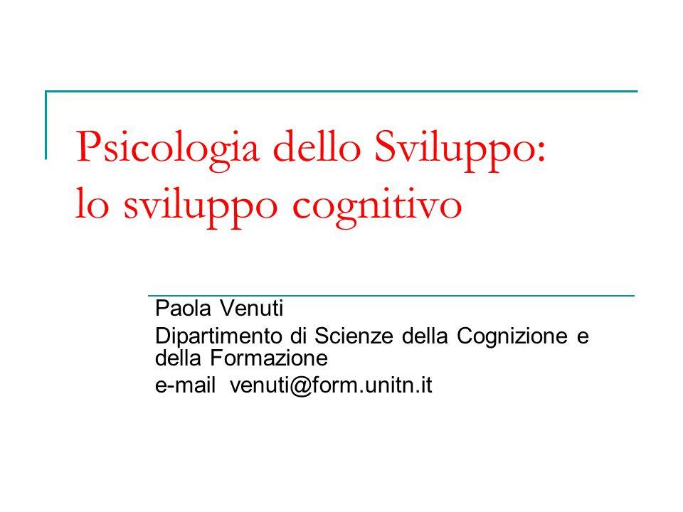 Psicologia dello Sviluppo: lo sviluppo cognitivo Paola Venuti Dipartimento di Scienze della Cognizione e della Formazione e-mail venuti@form.unitn.it