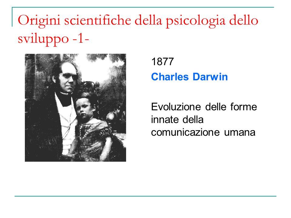 Origini scientifiche della psicologia dello sviluppo -1- 1877 Charles Darwin Evoluzione delle forme innate della comunicazione umana